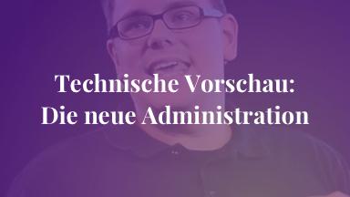 Technische Vorschau: Die neue Administration