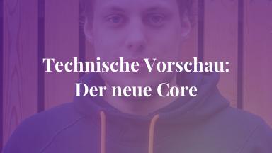 Technische Vorschau: Der neue Core