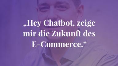 """""""Hey Chatbot, zeige mir die Zukunft des E-Commerce."""""""